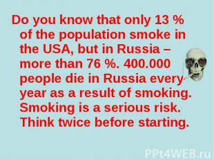 Do you know that only 13 % of the population smoke in the USA, but in Russia – m