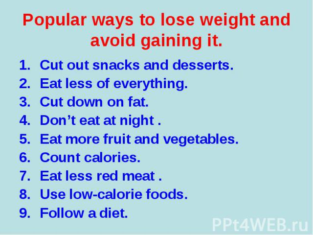 Cut out snacks and desserts. Cut out snacks and desserts. Eat less of everything. Cut down on fat. Don't eat at night . Eat more fruit and vegetables. Count calories. Eat less red meat . Use low-calorie foods. Follow a diet.