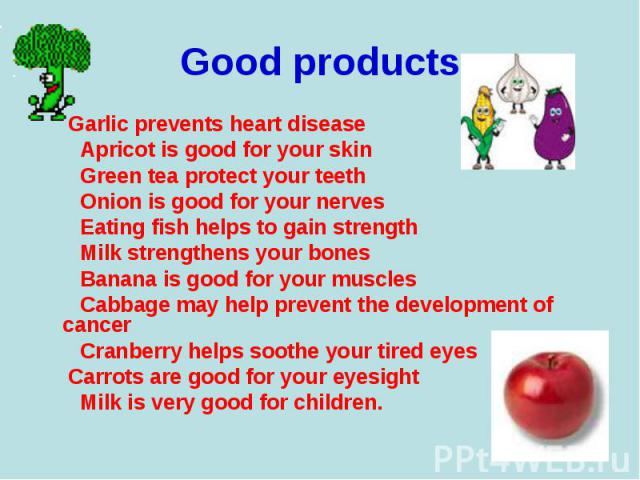 Garlic prevents heart disease Garlic prevents heart disease Apricot is good for your skin Green tea protect your teeth Onion is good for your nerves Eating fish helps to gain strength Milk strengthens your bones Banana is good for your muscles Cabba…