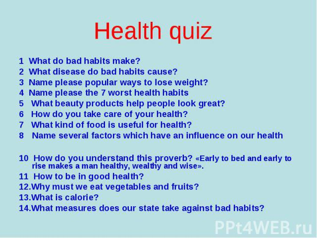 1 What do bad habits make? 1 What do bad habits make? 2 What disease do bad habits cause? 3 Name please popular ways to lose weight? 4 Name please the 7 worst health habits 5 What beauty products help people look great? 6 How do you take care of you…