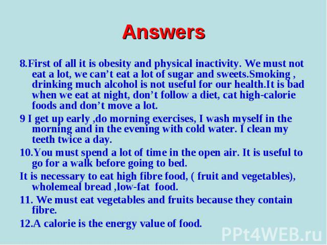 8.First of all it is obesity and physical inactivity. We must not eat a lot, we can't eat a lot of sugar and sweets.Smoking , drinking much alcohol is not useful for our health.It is bad when we eat at night, don't follow a diet, cat high-calorie fo…