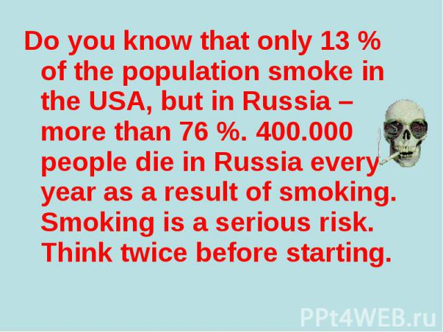 Do you know that only 13 % of the population smoke in the USA, but in Russia – more than 76 %. 400.000 people die in Russia every year as a result of smoking. Smoking is a serious risk. Think twice before starting. Do you know that only 13 % of the …