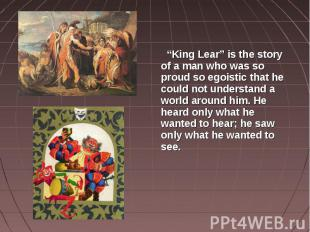 """""""King Lear"""" is the story of a man who was so proud so egoistic that he could not"""