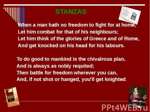 STANZAS STANZAS When a man hath no freedom to fight for at home, Let him combat