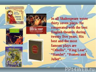 In all Shakespeare wrote thirty seven plays. He cooperated with the best English
