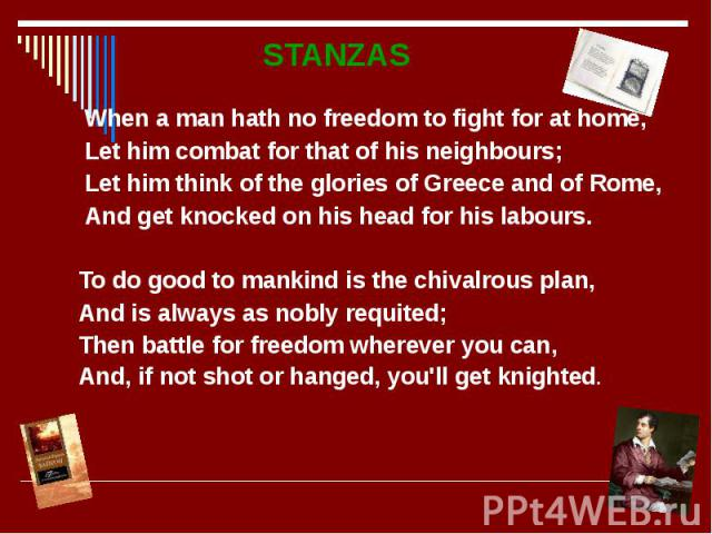 STANZAS STANZAS When a man hath no freedom to fight for at home, Let him combat for that of his neighbours; Let him think of the glories of Greece and of Rome, And get knocked on his head for his labours. To do good to mankind is the chivalrous plan…