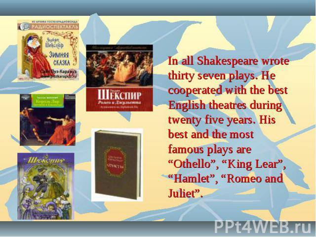 """In all Shakespeare wrote thirty seven plays. He cooperated with the best English theatres during twenty five years. His best and the most famous plays are """"Othello"""", """"King Lear"""", """"Hamlet"""", """"Romeo and Juliet""""."""