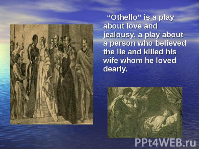 """""""Othello"""" is a play about love and jealousy, a play about a person who believed the lie and killed his wife whom he loved dearly. """"Othello"""" is a play about love and jealousy, a play about a person who believed the lie and killed his wife whom he lov…"""