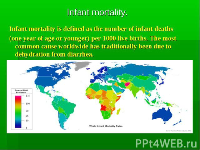 Infant mortality is defined as the number of infant deaths Infant mortality is defined as the number of infant deaths (one year of age or younger) per 1000 live births. The most common cause worldwide has traditionally been due to dehydration from d…
