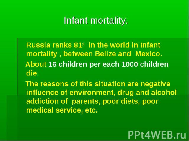 Infant mortality. Russia ranks 81st in the world in Infant mortality , between Belize and Mexico. About 16 children per each 1000 children die. The reasons of this situation are negative influence of environment, drug and alcohol addiction of parent…