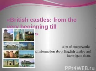 «British castles: from the very beginning till nowadays» Aim of coursework: to f