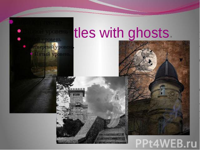 Castles with ghosts.