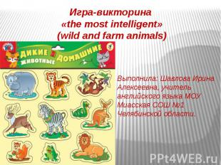 Игра-викторина «the most intelligent» (wild and farm animals) Выполнила: Шавлова