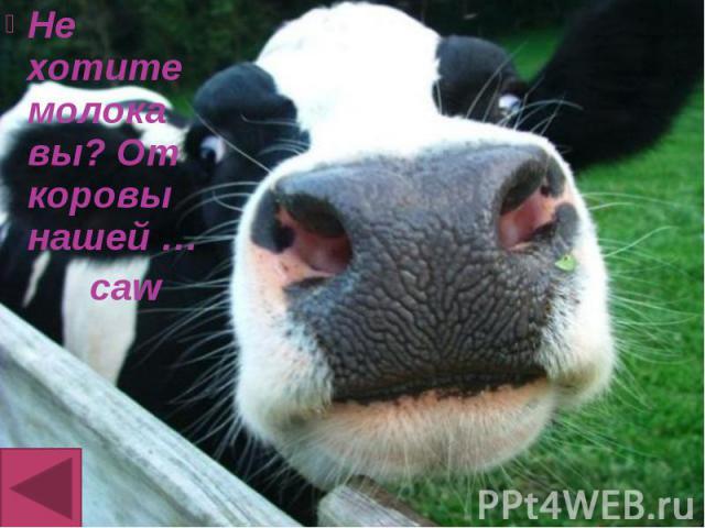 Не хотите молока вы? От коровы нашей … Не хотите молока вы? От коровы нашей … caw