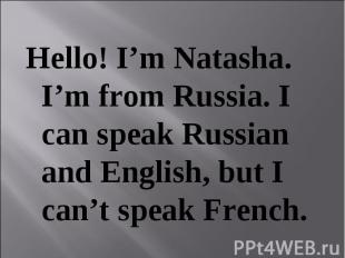 Hello! I'm Natasha. I'm from Russia. I can speak Russian and English, but I can'