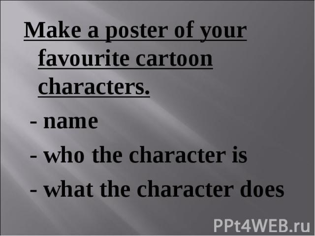 Make a poster of your favourite cartoon characters. Make a poster of your favourite cartoon characters. - name - who the character is - what the character does