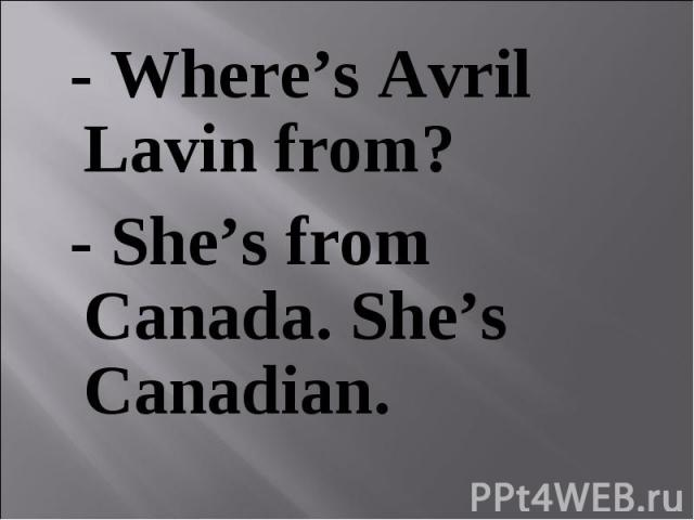 - Where's Avril Lavin from? - Where's Avril Lavin from? - She's from Canada. She's Canadian.