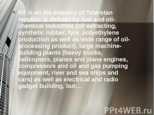 All in all the industry of Tatarstan republic is defined by fuel and oil-chemica
