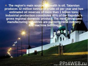 The region's main source of wealth is oil. Tatarstan produces 32 million tonnes