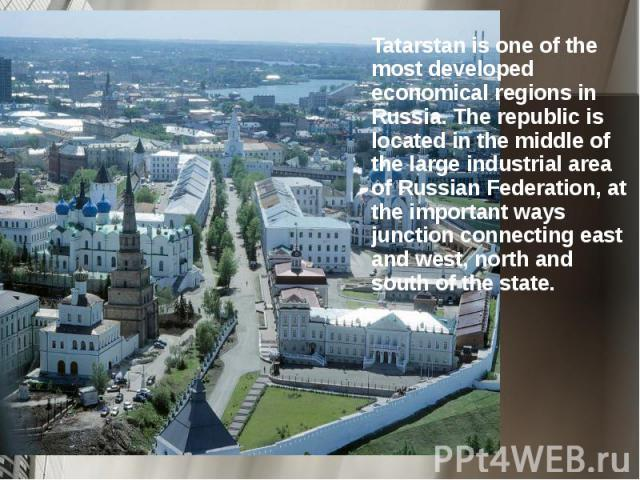 Tatarstan is one of the most developed economical regions in Russia. The republic is located in the middle of the large industrial area of Russian Federation, at the important ways junction connecting east and west, north and south of the state. Tat…