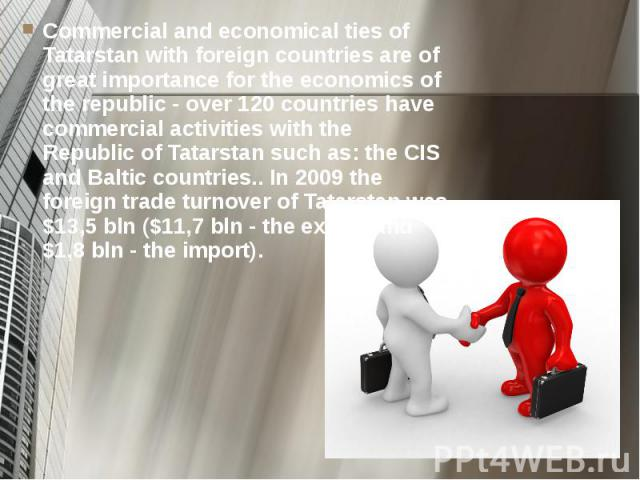 Commercial and economical ties of Tatarstan with foreign countries are of great importance for the economics of the republic - over 120 countries have commercial activities with the Republic of Tatarstan such as: the CIS and Baltic countries.. In 20…