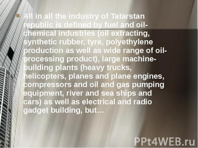 All in all the industry of Tatarstan republic is defined by fuel and oil-chemical industries (oil extracting, synthetic rubber, tyre, polyethylene production as well as wide range of oil-processing product), large machine-building plants (heavy truc…