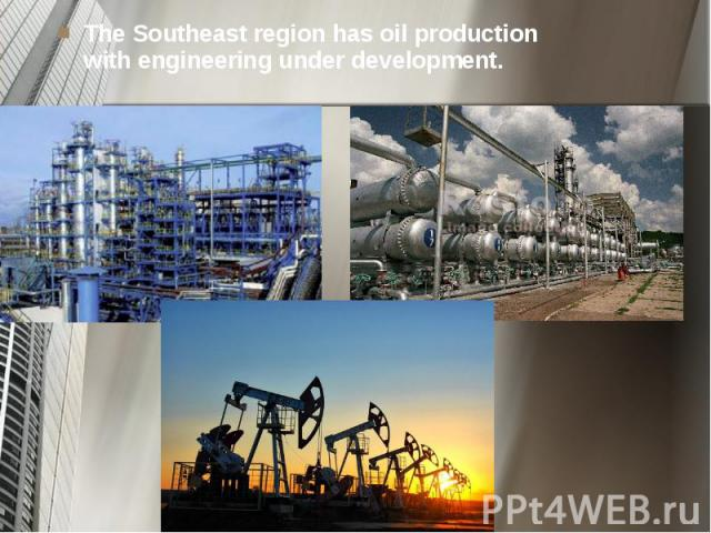 The Southeast region has oil production with engineering under development. The Southeast region has oil production with engineering under development.