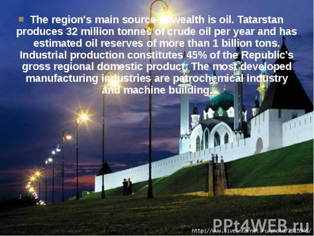 The region's main source of wealth is oil. Tatarstan produces 32 million tonnes of crude oil per year and has estimated oil reserves of more than 1 billion tons. Industrial production constitutes 45% of the Republic's gross regional domestic product…