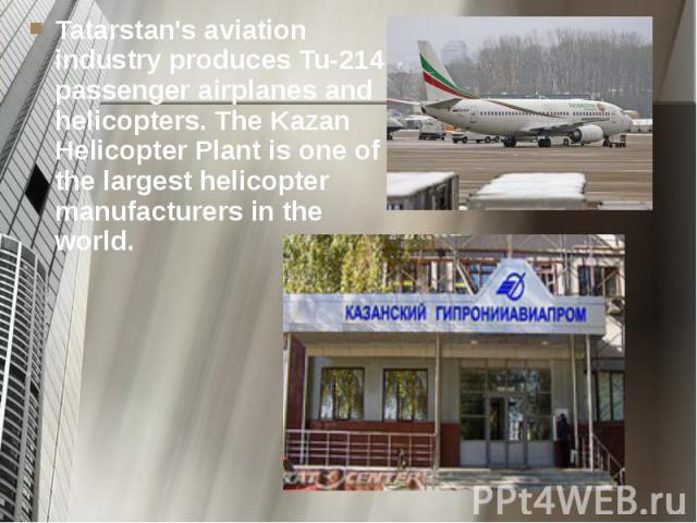 Tatarstan's aviation industry produces Tu-214 passenger airplanes and helicopters. The Kazan Helicopter Plant is one of the largest helicopter manufacturers in the world. Tatarstan's aviation industry produces Tu-214 passenger airplanes and helicopt…