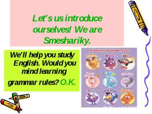 Let's us introduce ourselves! We are Smeshariky. We'll help you study English. W