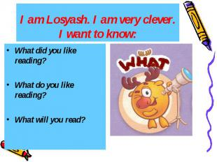 I am Losyash. I am very clever. I want to know: What did you like reading? What