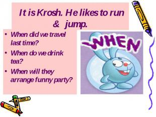 It is Krosh. He likes to run & jump. When did we travel last time? When do w