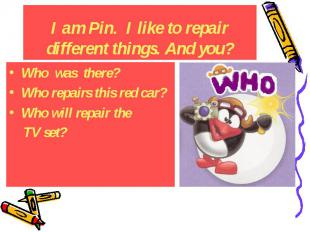 I am Pin. I like to repair different things. And you? Who was there? Who repairs