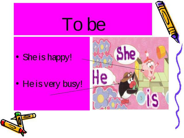 To be She is happy! He is very busy!