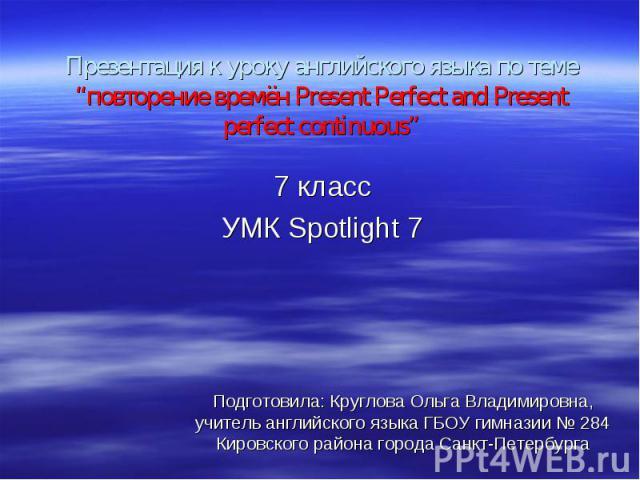"""Презентация к уроку английского языка по теме """"повторение времён Present Perfect and Present perfect continuous"""" 7 класс УМК Spotlight 7"""