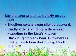Say the tong twister as quickly as you can: Say the tong twister as quickly as y