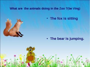 The fox is sitting The fox is sitting The bear is jumping.