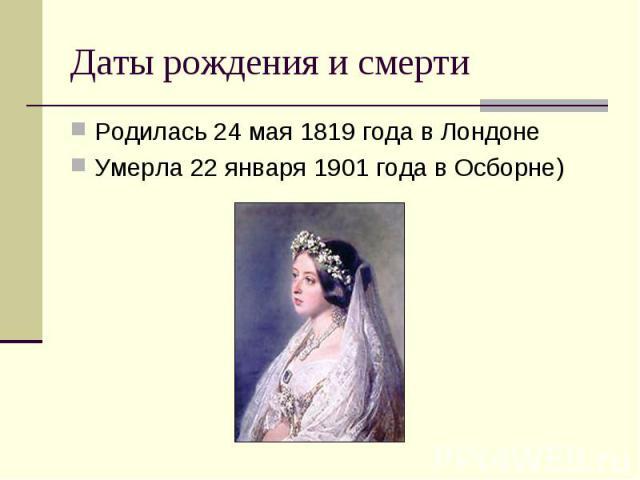 Даты рождения и смерти Родилась 24 мая 1819 года в Лондоне Умерла 22 января 1901 года в Осборне)