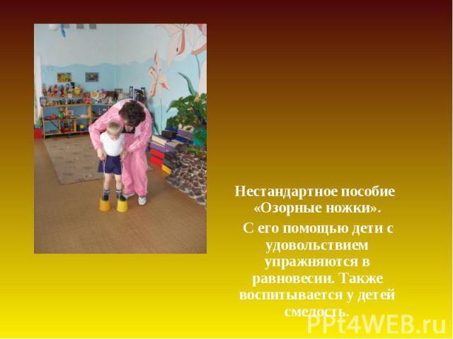 Нестандартное пособие «Озорные ножки». Нестандартное пособие «Озорные ножки». С его помощью дети с удовольствием упражняются в равновесии. Также воспитывается у детей смелость.
