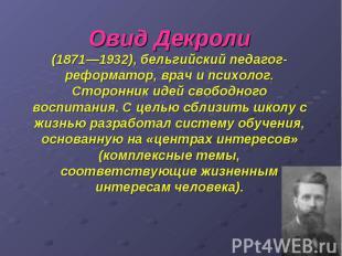 Овид Декроли (1871—1932), бельгийский педагог-реформатор, врач и психолог. Сторо