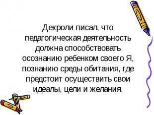 Декроли писал, что педагогическая деятельность должна способствовать осознанию р