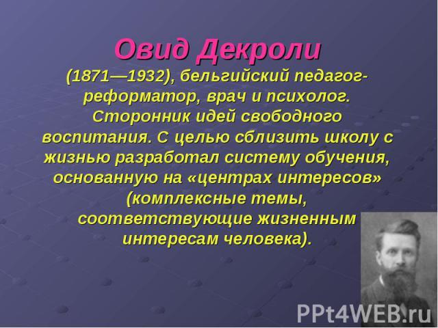 Овид Декроли (1871—1932), бельгийский педагог-реформатор, врач и психолог. Сторонник идей свободного воспитания. Сцелью сблизить школу с жизнью разработал систему обучения, основанную на «центрах интересов» (комплексные темы, соответствующие ж…