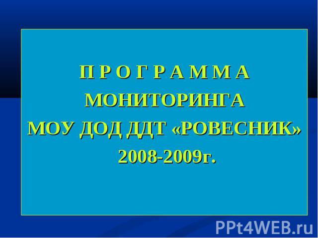 П Р О Г Р А М М А МОНИТОРИНГА МОУ ДОД ДДТ «РОВЕСНИК» 2008-2009г.