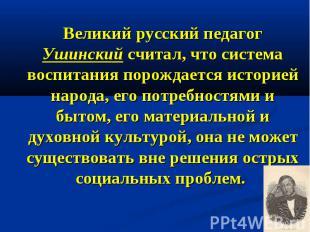Великий русский педагог Ушинский считал, что система воспитания порождается исто