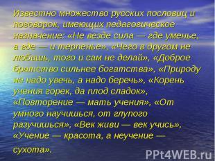 Известно множество русских пословиц и поговорок, имеющих педагогическое назначен