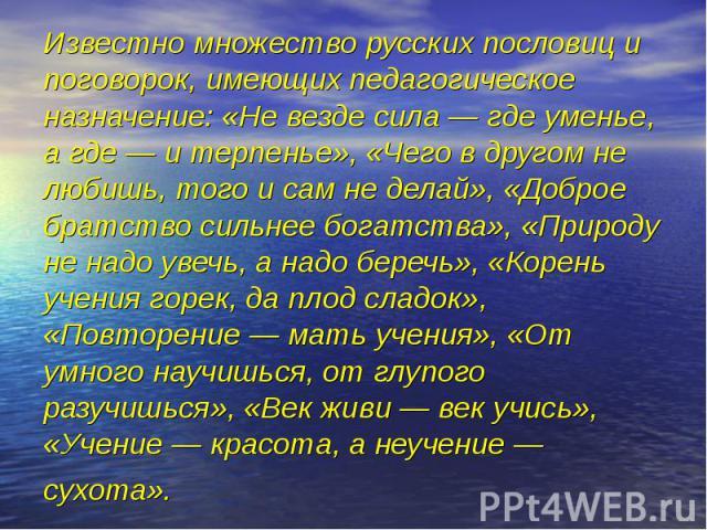 Известно множество русских пословиц и поговорок, имеющих педагогическое назначение: «Не везде сила — где уменье, а где — и терпенье», «Чего в другом не любишь, того и сам не делай», «Доброе братство сильнее богатства», «Природу не надо увечь, а надо…