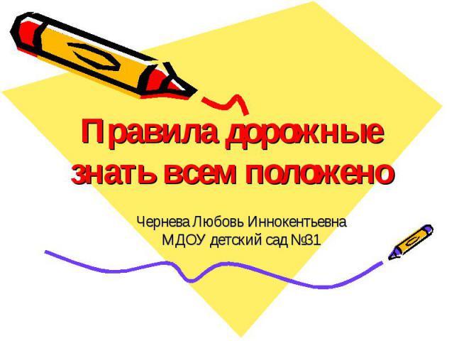 Правила дорожные знать всем положено Чернева Любовь Иннокентьевна МДОУ детский сад №31