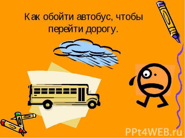 Как обойти автобус, чтобы перейти дорогу.