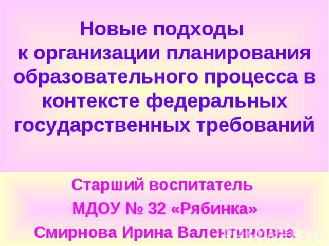 Старший воспитатель Старший воспитатель МДОУ № 32 «Рябинка» Смирнова Ирина Валентиновна