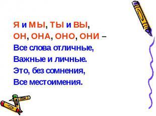 Я и МЫ, ТЫ и ВЫ, Я и МЫ, ТЫ и ВЫ, ОН, ОНА, ОНО, ОНИ – Все слова отличные, Важные